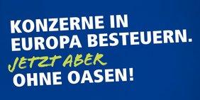 """Europawahlkampagne 2019. Schriftzug """"Konzerne in Europa besteuern. Jetzt aber ohne Oasen!"""""""